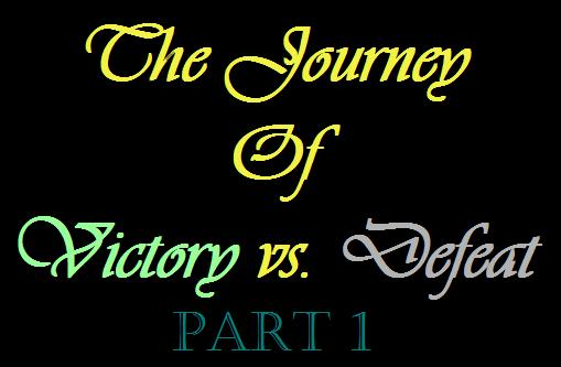 The Journey Of Victory Versus Defeat Part 1